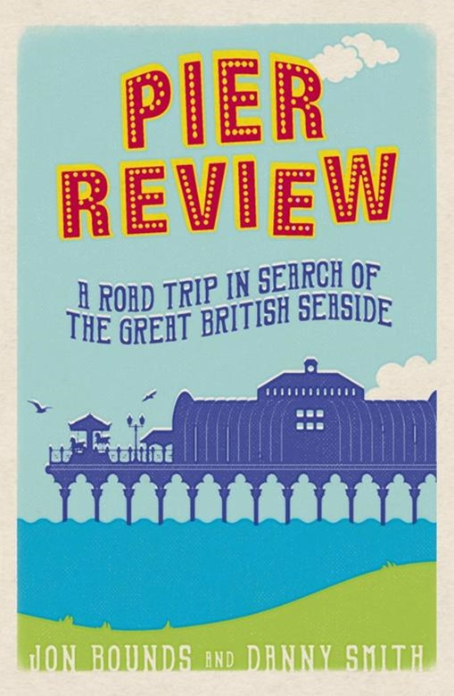 Pier Review : A Road Trip in Search of the Great British Seaside