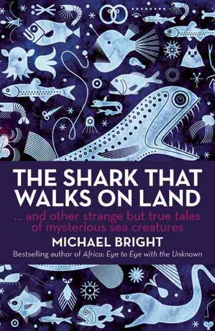 The Shark That Walks on Land and Other Strange but True Tales of Mysterious Sea Creatures