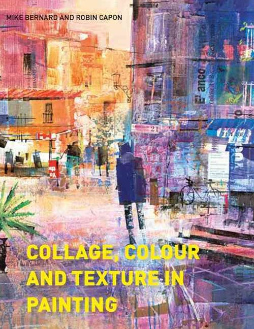 Collage, Colour and Texture in Painting: Mixed Media Techniques for Artists