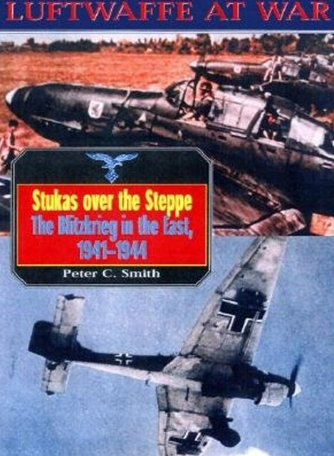 Stukas Over the Steppe, the Blitzkrieg in the East, 1941-1945: Luftwaffe at War Volume 9