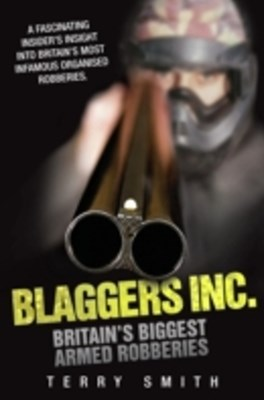 Blaggers Inc - Britain's Biggest Armed Robberies