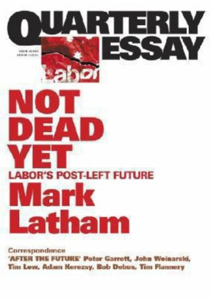 Not Dead Yet: Labor's Post-Left Future: Quarterly Essay 49