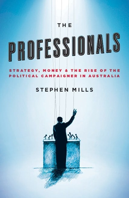 The Professionals: Strategy, Money And The Rise Of The PoliticalCampaigner In Australia