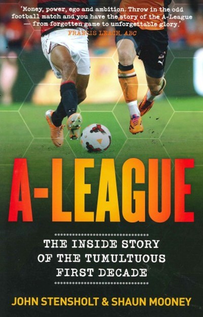 A-League: The Inside Story Of The Tumultuous First Decade