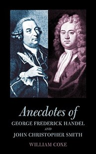 Anecdotes of George Frederick Handel and John Christopher Smith by William Coxe, Peter Michael Danckwerts (9781904799399) - PaperBack - Biographies General Biographies