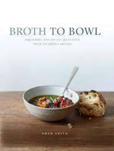 Broth to Bowl: Create over seventy delicious, nourishing soups from   six essential broths