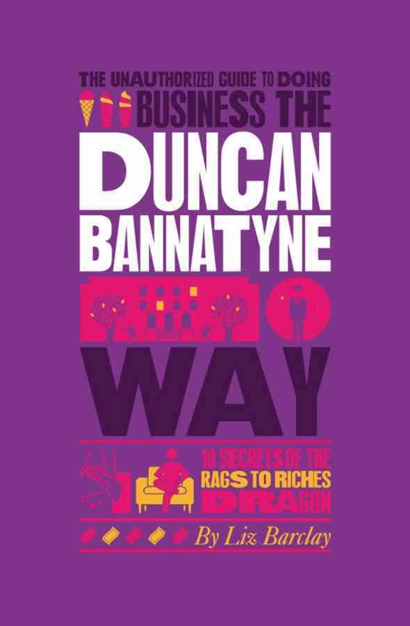 The Unauthorized Guide to Doing Business the      Duncan Bannatyne Way - 10 Secrets of the Rags     to Riches Dragon