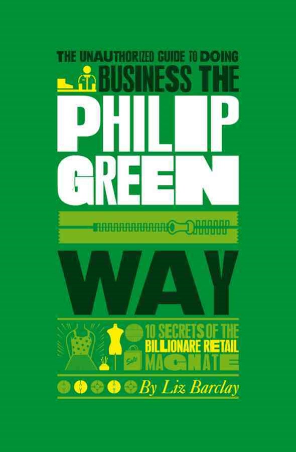 The Unauthorized Guide to Doing Business the      Philip Green Way - 10 Secrets of the Billionaire  Retail Magnate
