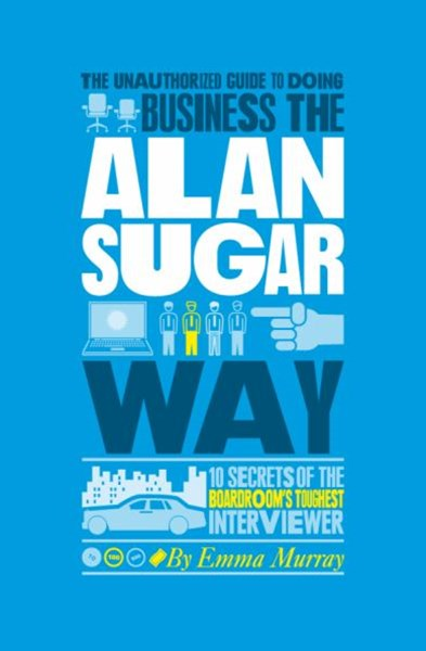 The Authorized Guide to Doing Business the Alan   Sugar Way - 10 Secrets of the World's Toughest    Negotiator