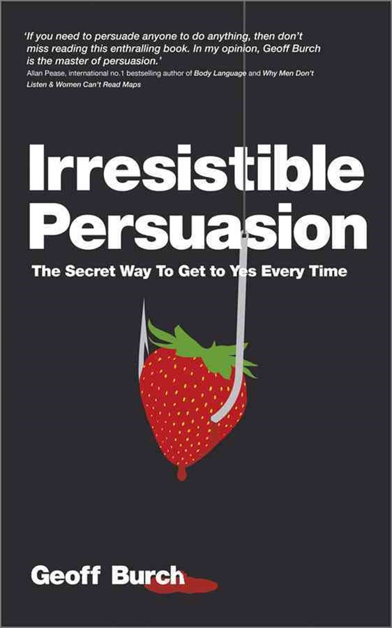 Irresistible Persuasion - the Secret Way to Get to Yes Every Time