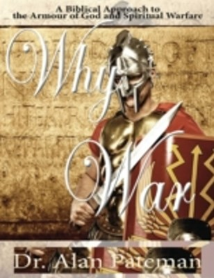 Why War: A Biblical Approach to the Armour of God and Spiritual Warfare