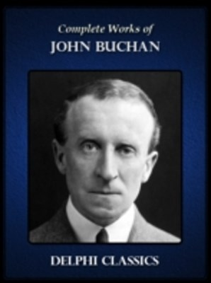 Delphi Complete Works of John Buchan (Illustrated)