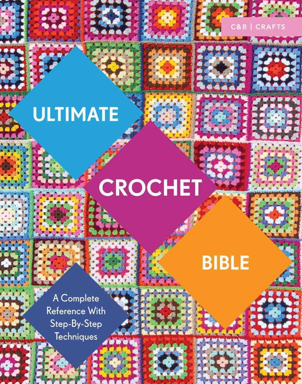 Ultimate Crochet Bible: A Complete Reference with Step by Step Techniques