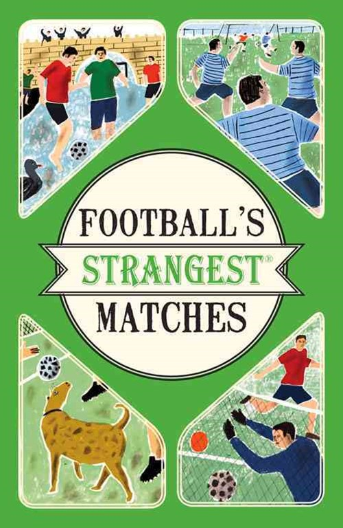 Football's Strangest Matches: Extraordinary but True Stories from over aCentury of Football