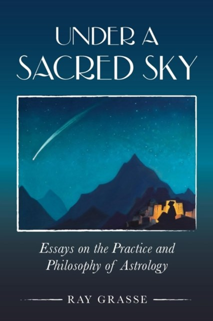 Under A Sacred Sky: Essays on the Practice and Philosophy of Astrology