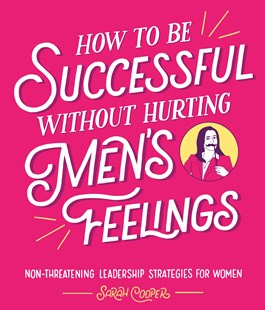 How to Be Successful Without Hurting Men's Feelings: Non-threatening Leadership Strategies for Women by Sarah Cooper (9781910931202) - HardCover - Business & Finance Organisation & Operations