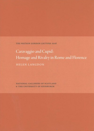 Watson Gordon Lecture 2016 Caravaggio and Cupid: Homage and Rivalry in Rome and Florence
