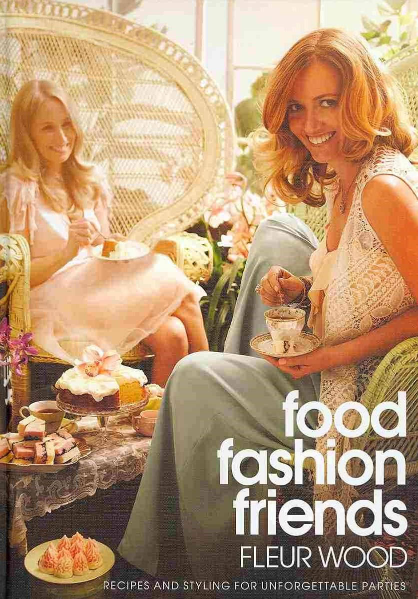 Food Fashion Friends: Recipes And Styling For UnforgettableParties