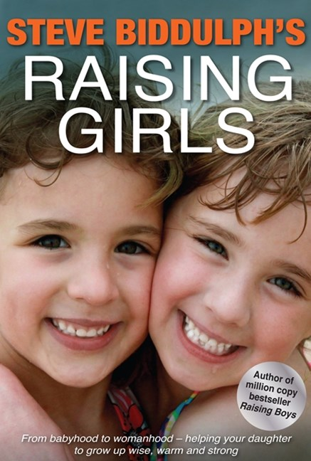 Steve Biddulph's Raising Girls: From babyhood to womanhood - helping your daughter to grow up wise,
