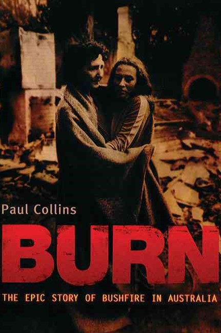 Burn: The Epic Story of Bushfire in Australia: with an introduction on the Black Saturday fires