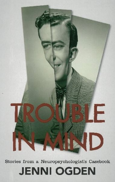 Trouble In Mind: Stories From A Neuropsychologist's Casebook