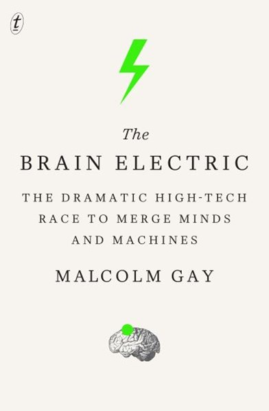Brain Electric: The Dramatic High-Tech Race to Merge Minds a