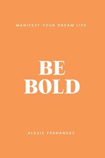 Be Bold: Manifest Your Dream Life by Alexis Fernandez (9781922400710) - HardCover - Self-Help & Motivation