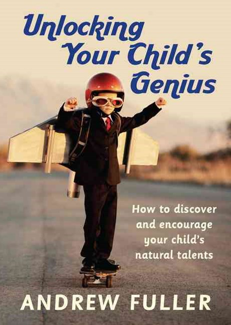 Unlocking Your Child's Genius: How to Discover and Encourage Your Child's Natural Talents