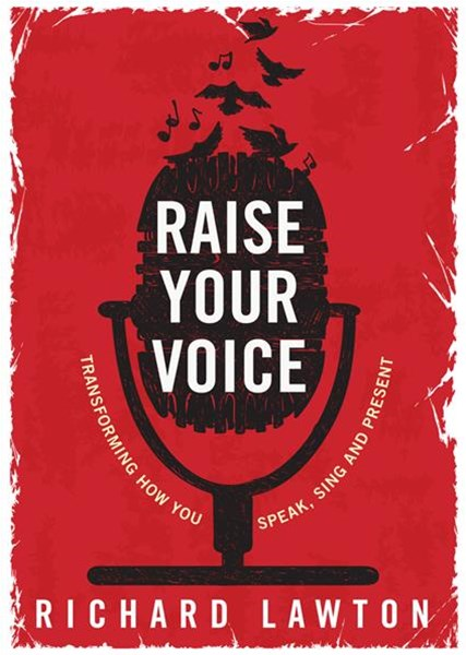 Raise Your Voice: Transforming How You Speak, Sing and Present