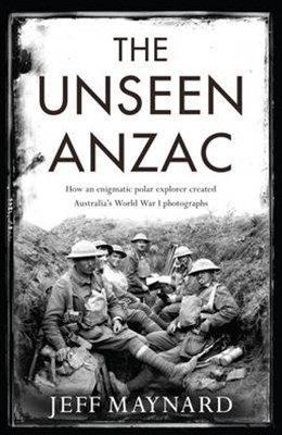 The Unseen Anzac: How An Enigmatic Explorer Created Australia'sWorld War I Photographs
