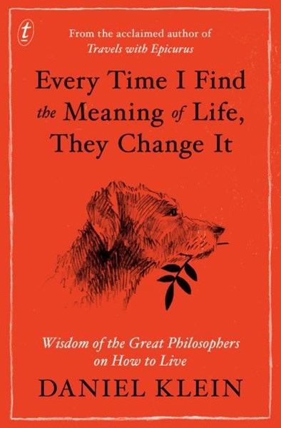 Every Time I Find the Meaning of Life, They Change It: Wisdom from the Great Philosophers on How to Live
