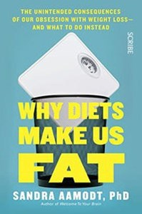 Why Diets Make Us Fat: the unintended consequences of our obsession with weight loss -- and what to do instead