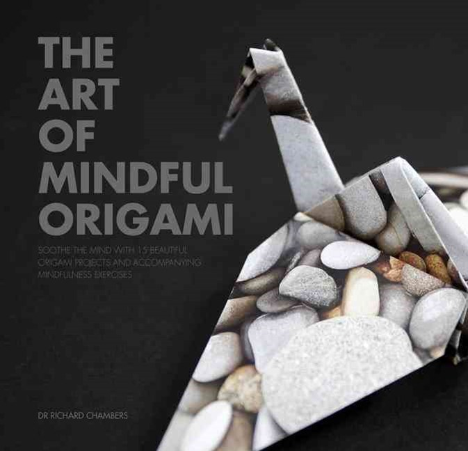 The Art of Mindful Origami: Soothe the Mind with 15 Beautiful Origami Projects and Accompanying Min