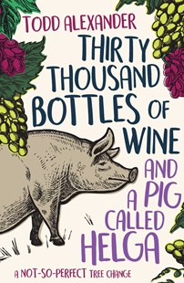 Thirty Thousand Bottles of Wine and a Pig Called Helga: A not-so-perfecttree change by Todd Alexander (9781925791334) - PaperBack - Biographies General Biographies