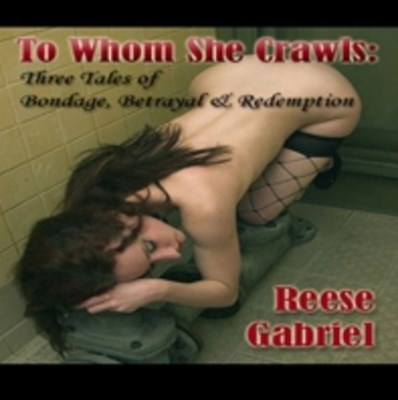 To Whom She Crawls: Tales of Bondage, Betrayal, and Redemption