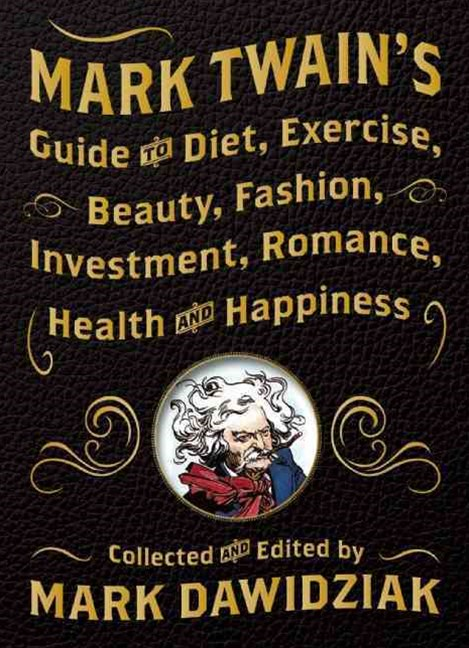 Mark Twain's Guide to Diet, Exercise, Beauty, Fashion, Investment, Romance, Health and Happiness
