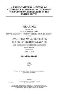 A Presentation by National 4-h Conference Participants Concerning the Future of Agriculture in the United States by United States Congress, United States House of Representatives, Committee on Agriculture (9781981429332) - PaperBack - Reference Law
