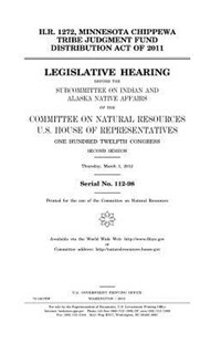 H.r. 1272, Minnesota Chippewa Tribe Judgment Fund Distribution Act of 2011 by United States Congress, United States House of Representatives, Committee on Natural Resources (9781981712342) - PaperBack - Reference Law
