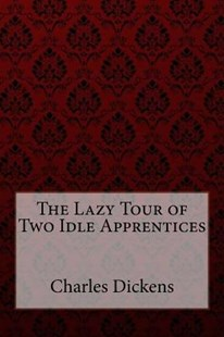 The Lazy Tour of Two Idle Apprentices by Charles Dickens, William Wilkie Collins (9781984963734) - PaperBack - Reference