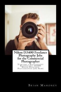 Nikon D3400 Freelance Photography Jobs for the Commercial Photographer by Brian Mahoney (9781987651386) - PaperBack - Art & Architecture Photography - Technique