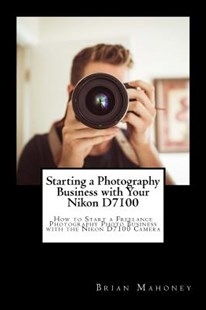 Starting a Photography Business with Your Nikon D7100 by Brian Mahoney (9781987764840) - PaperBack - Art & Architecture Photography - Technique
