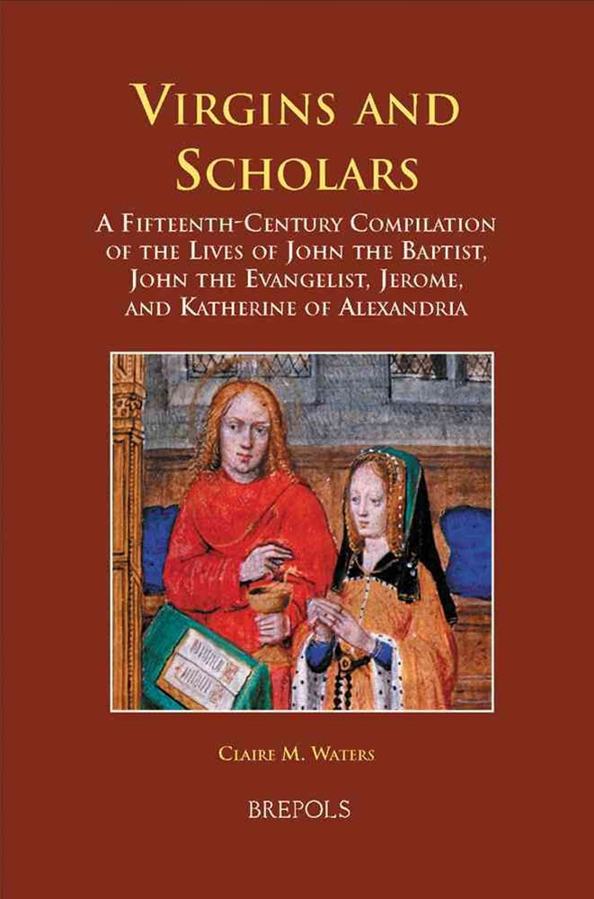 Virgins and Scholars a Fifteen-Century Compilation of the Lives of John the Baptist, John