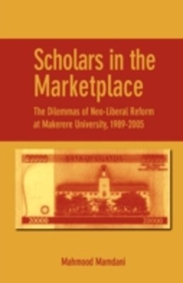 (ebook) Scholars in the Marketplace. The Dilemmas of Neo-Liberal Reform at Makerere University, 1989-2005