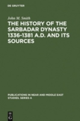 History of the Sarbadar Dynasty 1336-1381 A.D. and its Sources