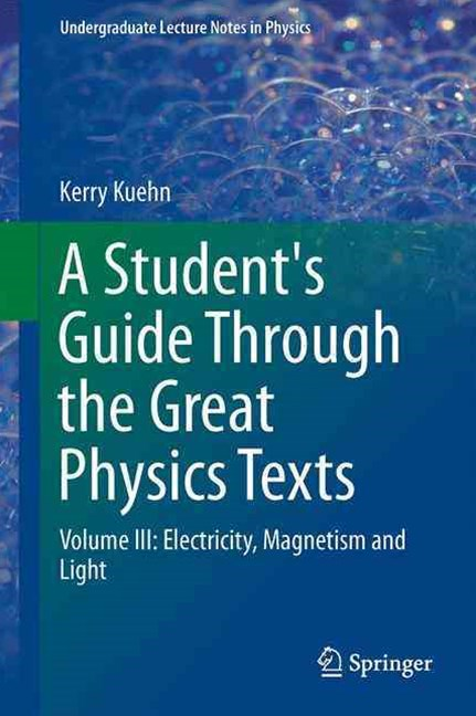 A Student's Guide Through the Great Physics Texts: Electricity, Magnetism and Light