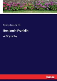 Benjamin Franklin by George Canning Hill (9783337009656) - PaperBack - Modern & Contemporary Fiction General Fiction