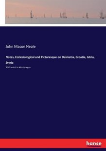Notes, Ecclesiological and Picturesque on Dalmatia, Croatia, Istria, Styria by John Mason Neale (9783337244910) - PaperBack - History