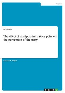 The Effect of Manipulating a Story Point on the Perception of the Story by Anonym (9783668311107) - PaperBack - Reference