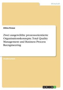 Zwei Ausgew�hlte Prozessorientierte Organisationskonzepte. Total Quality Management Und Business Process Reengineering by Alena Knaus (9783668799219) - PaperBack - Business & Finance