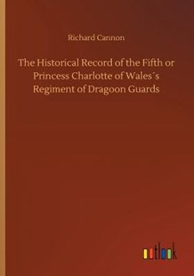 The Historical Record of the Fifth or Princess Charlotte of Wales�s Regiment of Dragoon Guards by Richard Cannon (9783734045141) - PaperBack - Modern & Contemporary Fiction Literature